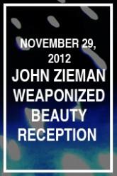 Reception for John Zieman Weaponized Beauty: 1979 - 2012